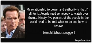 quote-my-relationship-to-power-and-authority-is-that-i-m-all-for-it-people-need-somebody-to-watch-over-arnold-schwarzenegger-265416
